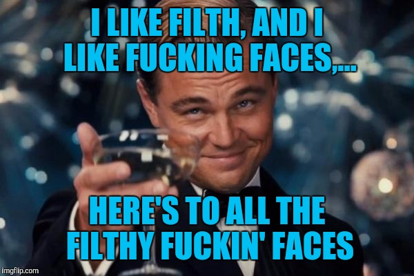 Leonardo Dicaprio Cheers Meme | I LIKE FILTH, AND I LIKE F**KING FACES,... HERE'S TO ALL THE FILTHY F**KIN' FACES | image tagged in memes,leonardo dicaprio cheers | made w/ Imgflip meme maker