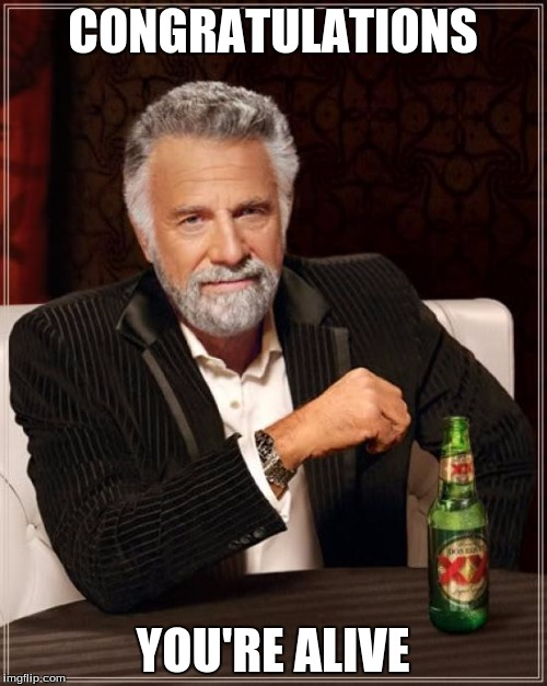 The Most Interesting Man In The World Meme | CONGRATULATIONS YOU'RE ALIVE | image tagged in memes,the most interesting man in the world | made w/ Imgflip meme maker