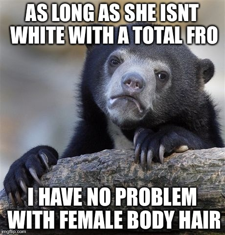 Confession Bear Meme | AS LONG AS SHE ISNT WHITE WITH A TOTAL FRO I HAVE NO PROBLEM WITH FEMALE BODY HAIR | image tagged in memes,confession bear,nsfw filth week | made w/ Imgflip meme maker