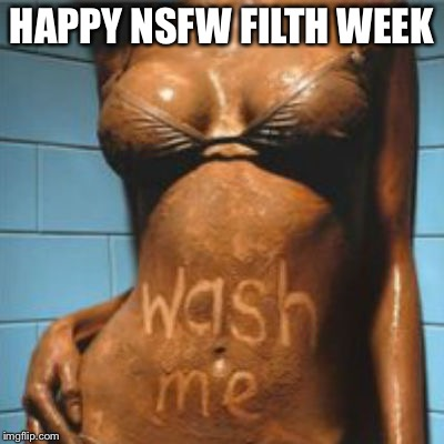 HAPPY NSFW FILTH WEEK | image tagged in dirty girl,memes,nsfw filth week | made w/ Imgflip meme maker