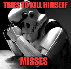 Crying stormtrooper | TRIES TO KILL HIMSELF MISSES | image tagged in crying stormtrooper | made w/ Imgflip meme maker