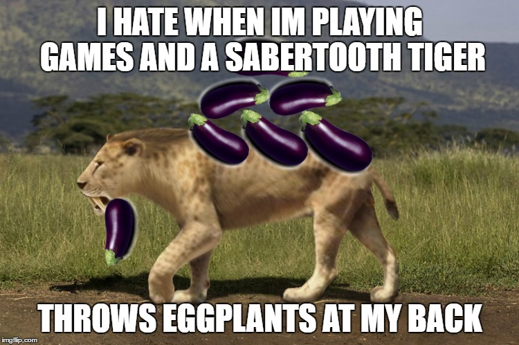 I HATE WHEN IM PLAYING GAMES AND A SABERTOOTH TIGER THROWS EGGPLANTS AT MY BACK | image tagged in eggplant,lightsaber | made w/ Imgflip meme maker