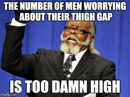 Too Damn High Meme | THE NUMBER OF MEN WORRYING ABOUT THEIR THIGH GAP IS TOO DAMN HIGH | image tagged in memes,too damn high | made w/ Imgflip meme maker