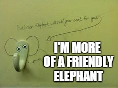 I'M MORE OF A FRIENDLY ELEPHANT | made w/ Imgflip meme maker