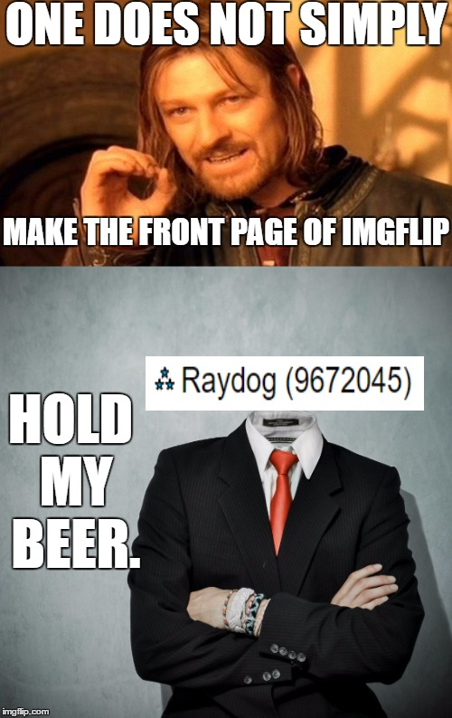 One does not imgflip. | ONE DOES NOT SIMPLY MAKE THE FRONT PAGE OF IMGFLIP HOLD MY BEER. | image tagged in memes,raydog,one does not simply | made w/ Imgflip meme maker