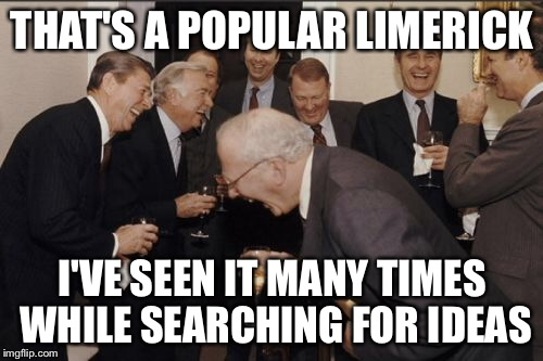 Laughing Men In Suits Meme | THAT'S A POPULAR LIMERICK I'VE SEEN IT MANY TIMES WHILE SEARCHING FOR IDEAS | image tagged in memes,laughing men in suits | made w/ Imgflip meme maker