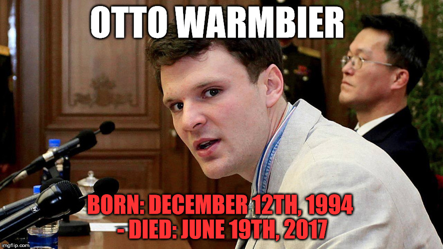 Reckless or not, he didn't deserve to die like that. R.I.P. | OTTO WARMBIER BORN: DECEMBER 12TH, 1994 - DIED: JUNE 19TH, 2017 | image tagged in otto warmbier,memes,rip,politics,political,political meme | made w/ Imgflip meme maker