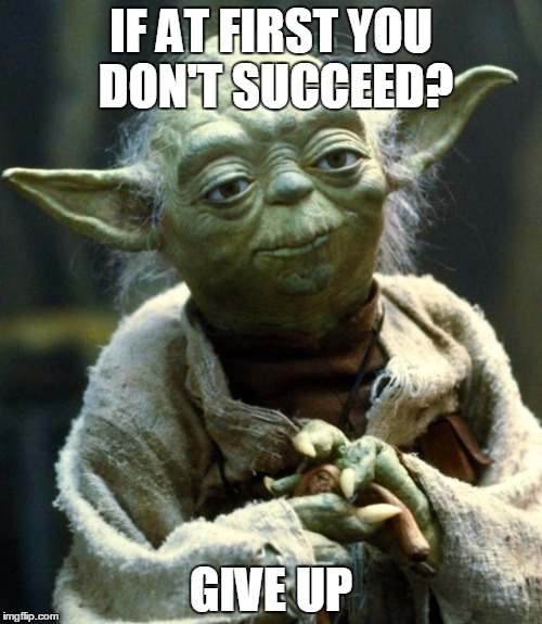 Yoda's wise message | IF AT FIRST YOU DON'T SUCCEED? GIVE UP | image tagged in memes,star wars yoda | made w/ Imgflip meme maker