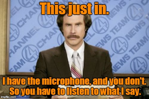 This just in. I have the microphone, and you don't. So you have to listen to what I say. | made w/ Imgflip meme maker