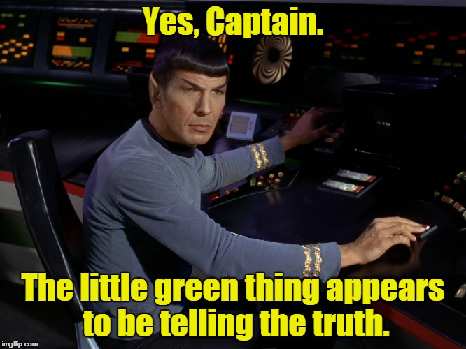 Yes, Captain. The little green thing appears to be telling the truth. | made w/ Imgflip meme maker