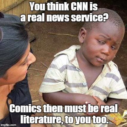Third World Skeptical Kid Meme | You think CNN is a real news service? Comics then must be real literature, to you too. | image tagged in memes,third world skeptical kid | made w/ Imgflip meme maker