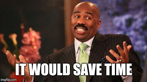 Steve Harvey Meme | IT WOULD SAVE TIME | image tagged in memes,steve harvey | made w/ Imgflip meme maker
