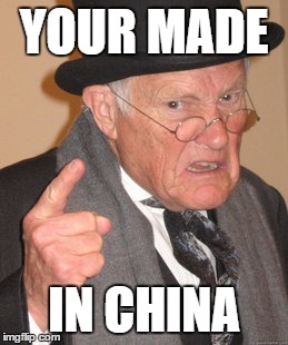 Back In My Day Meme | YOUR MADE IN CHINA | image tagged in memes,back in my day | made w/ Imgflip meme maker