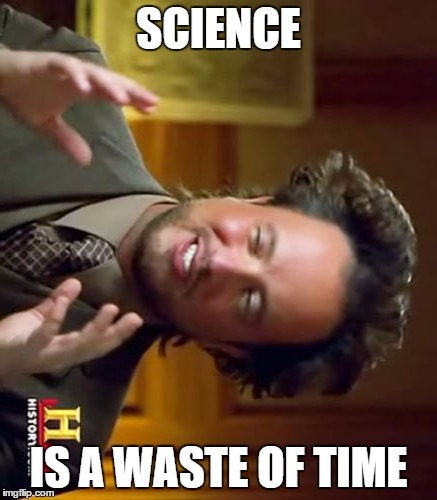 Science is so helpful? | SCIENCE IS A WASTE OF TIME | image tagged in memes,ancient aliens | made w/ Imgflip meme maker