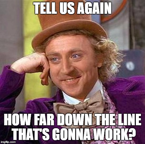 Creepy Condescending Wonka Meme | TELL US AGAIN HOW FAR DOWN THE LINE THAT'S GONNA WORK? | image tagged in memes,creepy condescending wonka | made w/ Imgflip meme maker