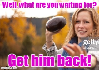 Well, what are you waiting for? Get him back! | made w/ Imgflip meme maker
