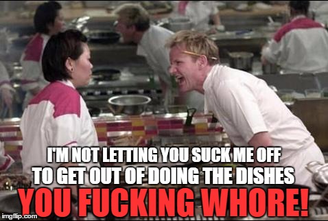 Filth Week - Blame Octavia_Melody for all this shit | I'M NOT LETTING YOU SUCK ME OFF TO GET OUT OF DOING THE DISHES YOU F**KING W**RE! | image tagged in memes,angry chef gordon ramsay,nsfw filth week | made w/ Imgflip meme maker