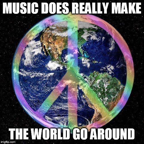 Music's Place in the World | MUSIC DOES REALLY MAKE THE WORLD GO AROUND | image tagged in memes,music,makers,make,the world,spin | made w/ Imgflip meme maker