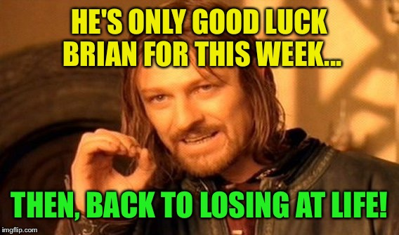 One Does Not Simply Meme | HE'S ONLY GOOD LUCK BRIAN FOR THIS WEEK... THEN, BACK TO LOSING AT LIFE! | image tagged in memes,one does not simply | made w/ Imgflip meme maker
