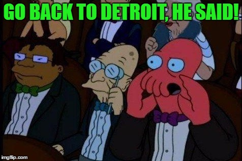 GO BACK TO DETROIT, HE SAID! | made w/ Imgflip meme maker