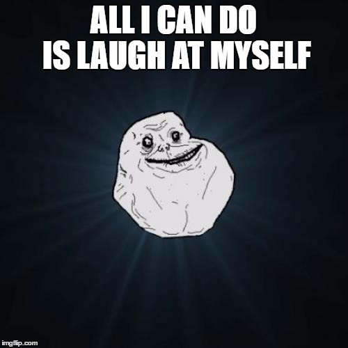ALL I CAN DO IS LAUGH AT MYSELF | made w/ Imgflip meme maker