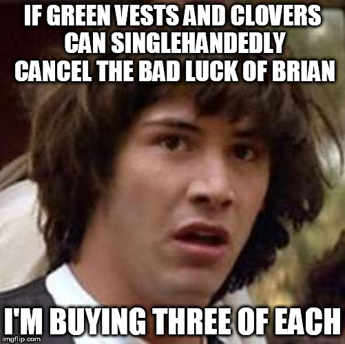 Conspiracy Keanu Meme | IF GREEN VESTS AND CLOVERS CAN SINGLEHANDEDLY CANCEL THE BAD LUCK OF BRIAN I'M BUYING THREE OF EACH | image tagged in memes,conspiracy keanu | made w/ Imgflip meme maker
