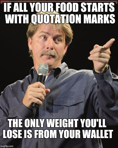 IF ALL YOUR FOOD STARTS WITH QUOTATION MARKS THE ONLY WEIGHT YOU'LL LOSE IS FROM YOUR WALLET | made w/ Imgflip meme maker