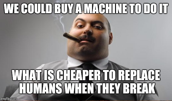 WE COULD BUY A MACHINE TO DO IT WHAT IS CHEAPER TO REPLACE HUMANS WHEN THEY BREAK | made w/ Imgflip meme maker