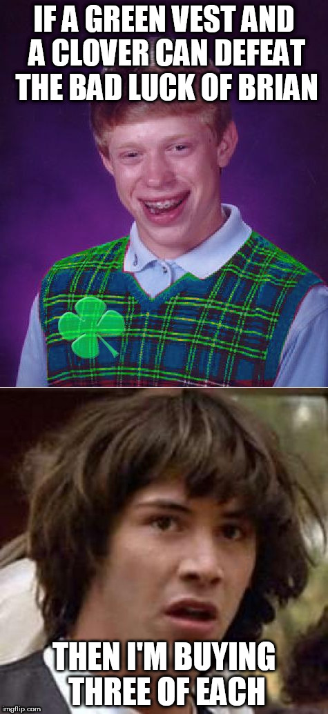 Good Luck Brian Week - a RebellingFromRebellion event | IF A GREEN VEST AND A CLOVER CAN DEFEAT THE BAD LUCK OF BRIAN THEN I'M BUYING THREE OF EACH | image tagged in good luck brian week,memes,rebellingfromrebellion | made w/ Imgflip meme maker