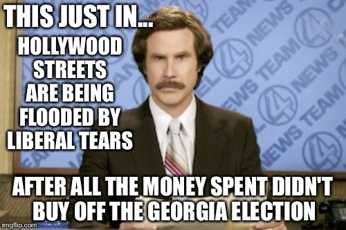 Ron Burgundy Meme | HOLLYWOOD STREETS ARE BEING FLOODED BY LIBERAL TEARS AFTER ALL THE MONEY SPENT DIDN'T BUY OFF THE GEORGIA ELECTION THIS JUST IN... | image tagged in memes,ron burgundy | made w/ Imgflip meme maker