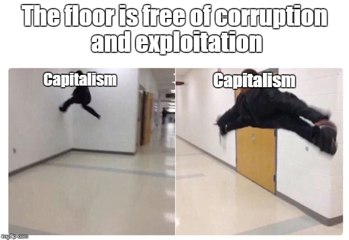 The floor is free of corruption and exploitation Capitalism Capitalism | image tagged in the floor is | made w/ Imgflip meme maker