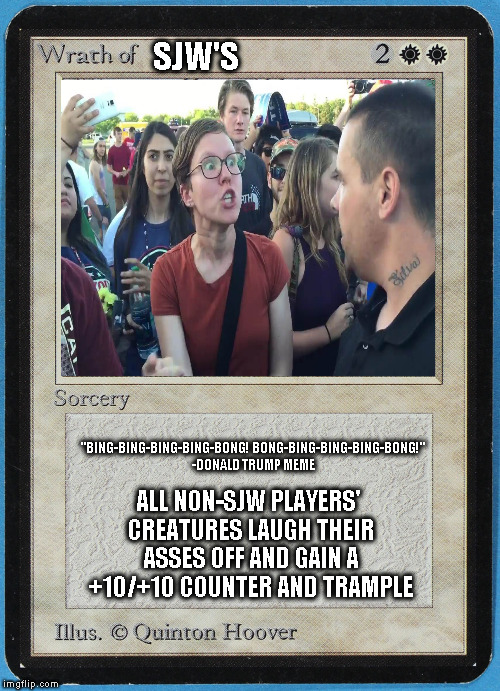 "tw Magic The Gathering wrath of blank | SJW'S ALL NON-SJW PLAYERS' CREATURES LAUGH THEIR ASSES OFF AND GAIN A +10/+10 COUNTER AND TRAMPLE ""BING-BING-BING-BING-BONG! BONG-BING-BING- 