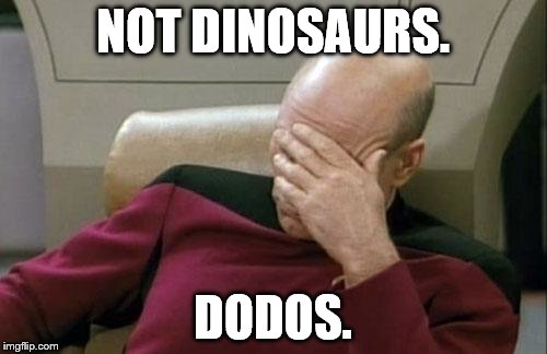 Captain Picard Facepalm Meme | NOT DINOSAURS. DODOS. | image tagged in memes,captain picard facepalm | made w/ Imgflip meme maker