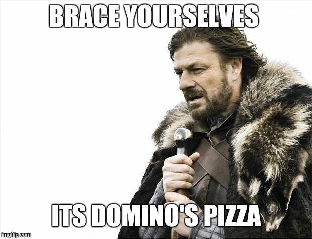 Brace Yourselves X is Coming Meme | BRACE YOURSELVES ITS DOMINO'S PIZZA | image tagged in memes,brace yourselves x is coming | made w/ Imgflip meme maker
