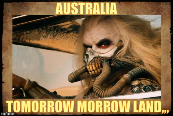 Immortan Joe shall say,,, | AUSTRALIA TOMORROW MORROW LAND,,, | image tagged in immortan joe shall say | made w/ Imgflip meme maker