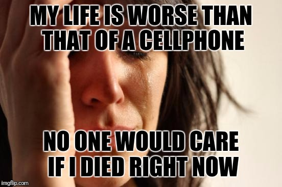 First World Problems Meme | MY LIFE IS WORSE THAN THAT OF A CELLPHONE NO ONE WOULD CARE IF I DIED RIGHT NOW | image tagged in memes,first world problems | made w/ Imgflip meme maker