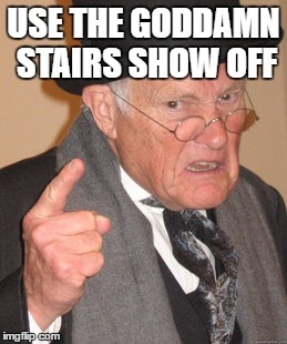 Back In My Day Meme | USE THE GO***MN STAIRS SHOW OFF | image tagged in memes,back in my day | made w/ Imgflip meme maker