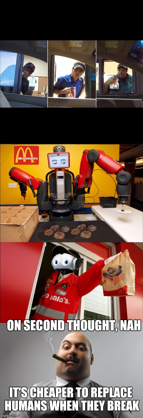 ON SECOND THOUGHT, NAH IT'S CHEAPER TO REPLACE HUMANS WHEN THEY BREAK | image tagged in mcdonalds | made w/ Imgflip meme maker