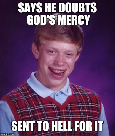 Bad Luck Brian Meme | SAYS HE DOUBTS GOD'S MERCY SENT TO HELL FOR IT | image tagged in memes,bad luck brian | made w/ Imgflip meme maker