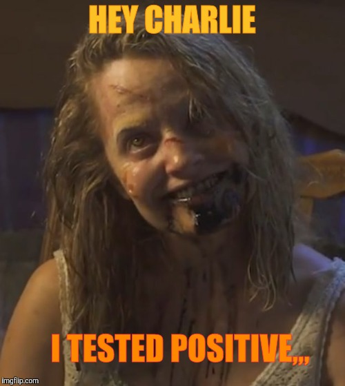 Zombie Stalker Girl | HEY CHARLIE I TESTED POSITIVE,,, | image tagged in zombie stalker girl | made w/ Imgflip meme maker