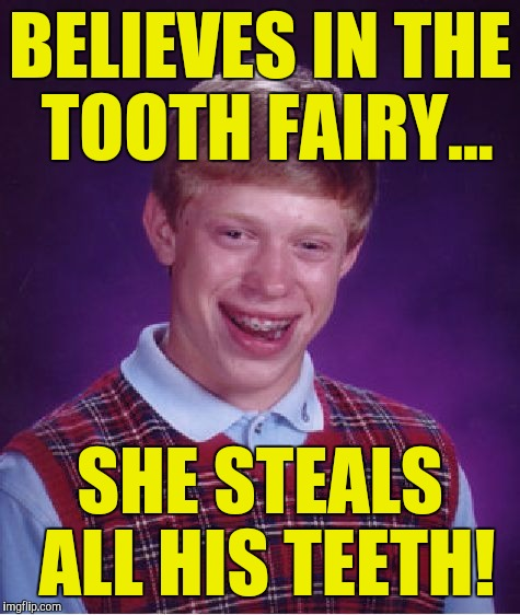 Bad Luck Brian Meme | BELIEVES IN THE TOOTH FAIRY... SHE STEALS ALL HIS TEETH! | image tagged in memes,bad luck brian | made w/ Imgflip meme maker