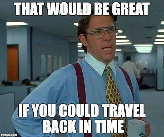 That Would Be Great Meme | THAT WOULD BE GREAT IF YOU COULD TRAVEL BACK IN TIME | image tagged in memes,that would be great | made w/ Imgflip meme maker