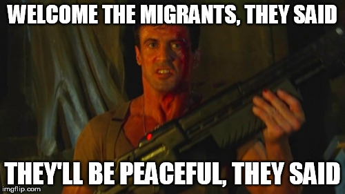WELCOME THE MIGRANTS, THEY SAID THEY'LL BE PEACEFUL, THEY SAID | image tagged in stallone dredd sez | made w/ Imgflip meme maker