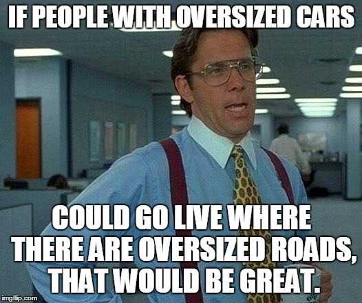 fed up with moving over for you | IF PEOPLE WITH OVERSIZED CARS COULD GO LIVE WHERE THERE ARE OVERSIZED ROADS, THAT WOULD BE GREAT. | image tagged in memes,that would be great,car | made w/ Imgflip meme maker