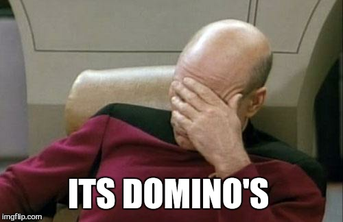 Captain Picard Facepalm Meme | ITS DOMINO'S | image tagged in memes,captain picard facepalm | made w/ Imgflip meme maker