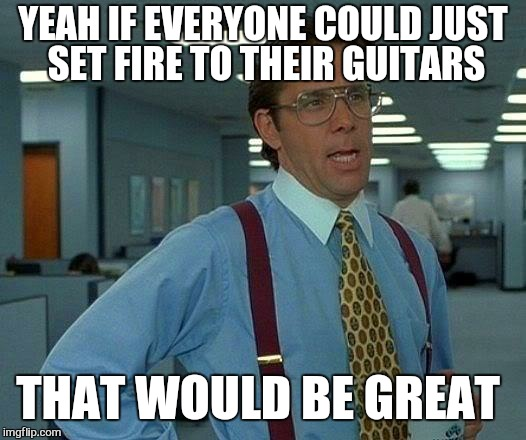 That Would Be Great Meme | YEAH IF EVERYONE COULD JUST SET FIRE TO THEIR GUITARS THAT WOULD BE GREAT | image tagged in memes,that would be great | made w/ Imgflip meme maker