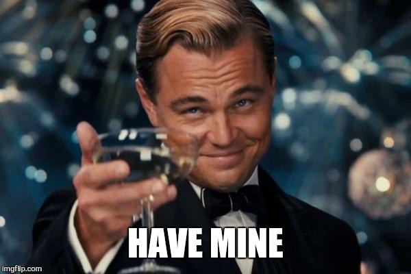 Leonardo Dicaprio Cheers Meme | HAVE MINE | image tagged in memes,leonardo dicaprio cheers | made w/ Imgflip meme maker