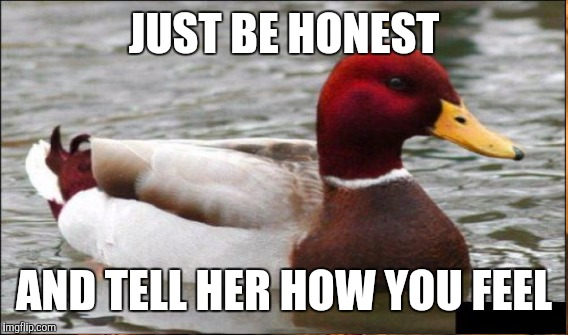 JUST BE HONEST AND TELL HER HOW YOU FEEL | made w/ Imgflip meme maker