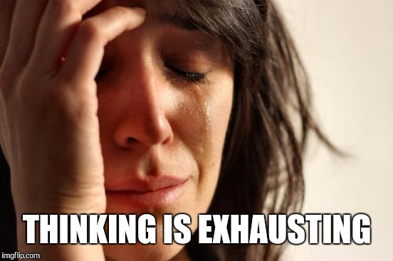 First World Problems Meme | THINKING IS EXHAUSTING | image tagged in memes,first world problems | made w/ Imgflip meme maker