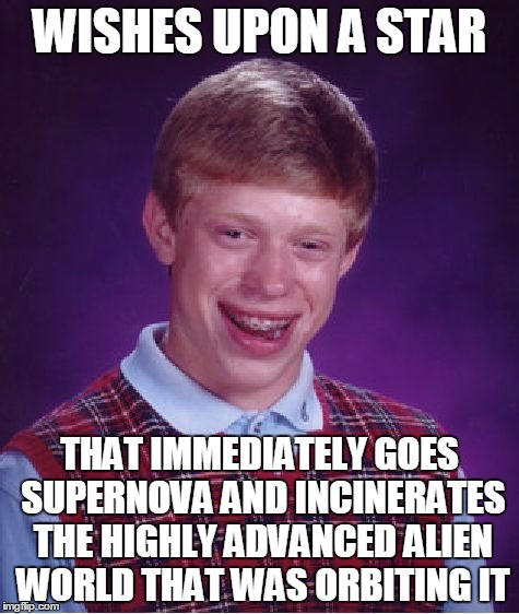 Bad Luck Greetings From Earth | WISHES UPON A STAR THAT IMMEDIATELY GOES SUPERNOVA AND INCINERATES THE HIGHLY ADVANCED ALIEN WORLD THAT WAS ORBITING IT | image tagged in memes,bad luck brian | made w/ Imgflip meme maker